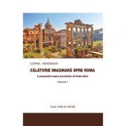 Calatorie imaginara spre Roma. O perspectiva asupra proverbelor de limba latina vol. I - Cornel Marginean