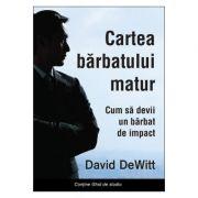 Cartea barbatului matur. Cum sa devii un barbat de impact - David Dewitt