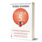 Clubul 5 a. m. Fii stapan pe dimineata ta! - Robin Sharma