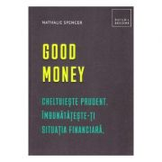 Good money. Cheltuieste prudent. Inbunatateste-ti situatia financiara - Nathalie Spencer
