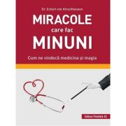 Miracole care fac minuni. Cum ne vindeca medicina si magia - Eckart von Hirschhausen