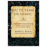 Nu te teme de nimic. Principii si rugaciuni care te vor ajuta sa prosperi intr-o lume amenintatoare - Barry C. Black