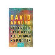 Straniile fascinatii ale lui Noah Hypnotik - David Arnold