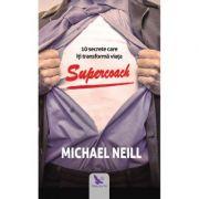 Supercoach. 10 secrete care iti transforma viata - Michael Neill