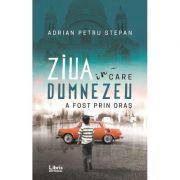 Ziua in care Dumnezeu a fost prin oras - Adrian Petru Stepan