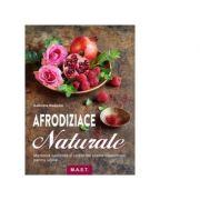 Afrodiziace naturale. Medicina naturista si retete din plante medicinale pentru iubire - Gabriela Nedoma