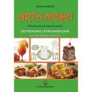 Arta mesei. Eticheta moderna. Indrumar practic. Gastronomie latinoamericana - 100 de retete exotice - Elena Chirita