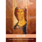 AUZI-MA. Carte de rugaciuni pentru adolescenti si tineri