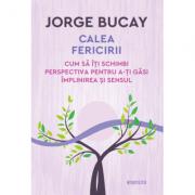 Calea fericirii. Cum sa iti schimbi perspectiva pentru a-ti gasi implinirea si sensul - Jorge Bucay