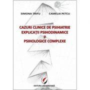 Cazuri clinice de psihiatrie. Explicatii psihodinamice si psihologice complexe - Simona Trifu, Camelia Petcu