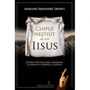 Chipul nestiut al lui Iisus. Miturile egiptene, Maria Magdalena si enigma de la Rennes-Le-Chateau - Mariano Fernandez Urresti