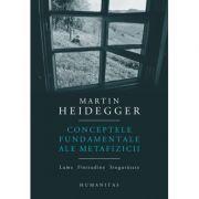 Conceptele fundamentale ale metafizicii. Lume. Finitudine. Singuratate - Martin Heidegger