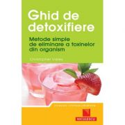 Ghid de detoxifiere. Metode simple de eliminare a toxinelor din organism (Christopher Vasey)