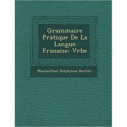 Grammaire Pratique de La Langue Fran Aise: Verbe