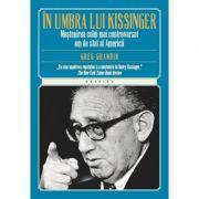 In umbra lui Kissinger. Mostenirea celui mai controversat om de stat al Americii - Greg Gardin