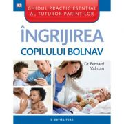 Ingrijirea copilului bolnav. Ghidul practic esential al tuturor parintilor - Bernard Valman