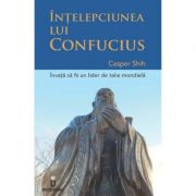INTELEPCIUNEA LUI CONFUCIUS - Invata sa devii un lider de clasa mondiala - Casper Shih