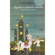 Legende sau Basmele romanilor. Adunate din gura poporului - Petre Ispirescu