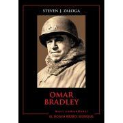 Mari comandanti in al Doilea Razboi Mondial. Omar Bradley - Steven J. Zaloga