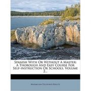 Spanish With Or Without A Master: A Thorough And Easy Course For Self-instruction Or Schools, Volume 2...