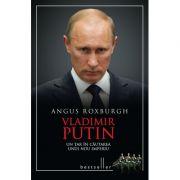 Vladimir Putin. Un tar in cautarea unui nou imperiu - Angus Roxburgh