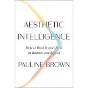 Aesthetic Intelligence: How to Boost It and Use It in Business and Beyond - Pauline Brown