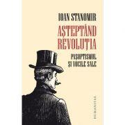 Asteptand revolutia. Pasoptismul si vocile sale - Ioan Stanomir