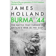 Burma '44: The Battle That Turned Britain's War in the East - James Holland