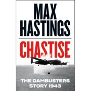 Chastise. The Dambusters Story 1943 - Max Hastings