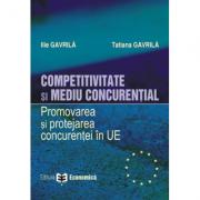 Competitivitate si mediu concurential. Promovarea si protejarea concurentei in Uniunea Europeana - Ilie Gavrila, Tatiana Gavrila