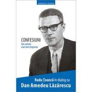 Confesiuni. Din culisele unei lumi disparute. In dialog cu Dan Amedeu Lazarescu - Radu Toanca
