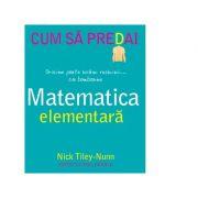 Cum sa predai matematica elementara - Nick Tiley-Nunn