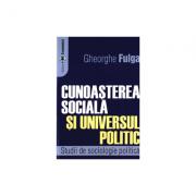 Cunoasterea sociala si universul politic. Studii de sociologie politica - Gheorghe Fulga