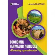 Economia fermelor agricole. Marketing agroalimentar - Amelia Diaconu