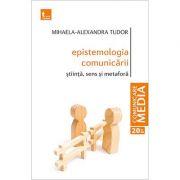 Epistemologia comunicarii. Stiinta, sens si metafora - Mihaela-Alexandra Tudor