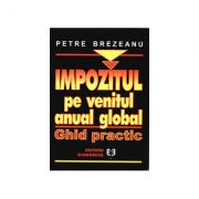 Impozitul pe venitul anual global. Ghid practic - Petre Brezeanu