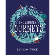 Incredible Journeys: Discovery, Adventure, Danger, Endurance - Levison Wood