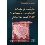 Istoria si evolutia frontierelor romanesti pana in anul 1600 - Titus Cristureanu