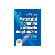 Matematici generale si elemente de optimizare. Teorie si aplicatii. Editia a treia - Ion Purcaru