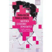 Nasterea cetateniei democratice. Femeile si puterea in Romania moderna - Mihaela Miroiu, Maria Bucur