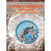 O istorie a matematicii. Antichitatea pana in secolul VI (XIII) - Adrian C. Albu