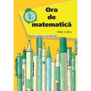 Ora de matematica. Algebra si geometrie pentru clasa a IX-a - Petre Nachila