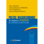 Politici macroeconomice de integrare a Romaniei in Uniunea Europeana - Marius Bacescu, Florea Dumitrescu, Angelica Bacescu-Carbunaru, Monica Condruz-Bacescu