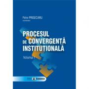 Procesul de convergenta institutionala, volumul I - Petre Prisecaru
