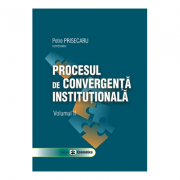 Procesul de convergenta institutionala, volumul II - Petre Prisecaru