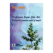 Profesoara Teapa-Stie-Tot: Botanica pentru mici si mari - Ilie C. Zaharia