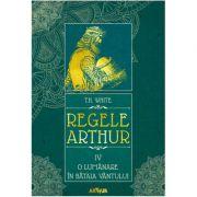 Regele Arthur IV. O lumanare in bataia vantului - T. H. White