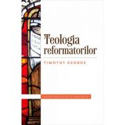 Teologia reformatorilor - Timothy George