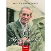 Ultimele convorbiri cu Regele Mihai I - Bogdan Serban-Iancu