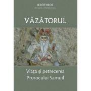 Vazatorul. Viata si petrecerea Prorocului Samuil - Ierotheos Vlachos